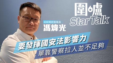 【圍爐Star-Talk·馮煒光】要發揮國安法影響力-單靠警察拉人並不足夠
