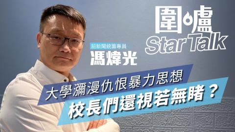 【圍爐Star-Talk·馮煒光】大學瀰漫仇恨暴力思想-校長們還視若無睹?