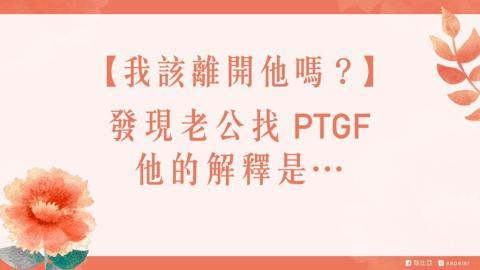【戀愛幸福學|莎比亞】發現老公找PTGF,他的解釋是-⋯