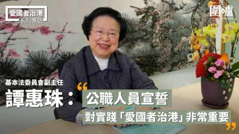 【專訪】譚惠珠:公職人員宣誓對實踐「愛國者治港」非常重要