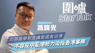 【圍爐Star Talk·馮煒光】完善選舉制度讓愛國者治港 不容反中亂港勢力染指香港事務