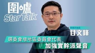 【圍爐Star Talk·甘文鋒】選委會增地區委員會代表 加強實幹派聲音