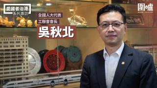 【專訪】吳秋北:修訂選舉制度增強香港抗體 防範反中亂港者有機可乘