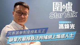 【圍爐Star Talk·馮煒光】完善選舉制度撥亂反正 籲警方嚴格執法拘捕網上煽惑人士