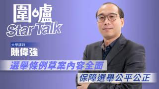 【圍爐Star Talk·陳偉強】選舉條例草案內容全面 保障選舉公平公正