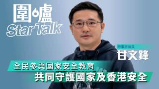【圍爐Star Talk·甘文鋒】全民參與國家安全教育 共同守護國家及香港安全