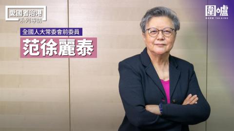【專訪】范徐麗泰:不要成為西方政客的犧牲品 完善選舉制度有利香港發展