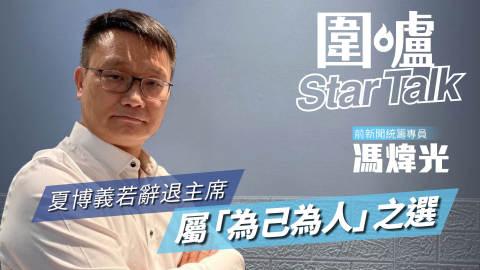 【圍爐Star-Talk·馮煒光】夏博義若辭退主席屬「為己為人」之選