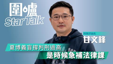 【圍爐Star-Talk·甘文鋒】夏博義盲撐判刑過高 是時候急補法律課