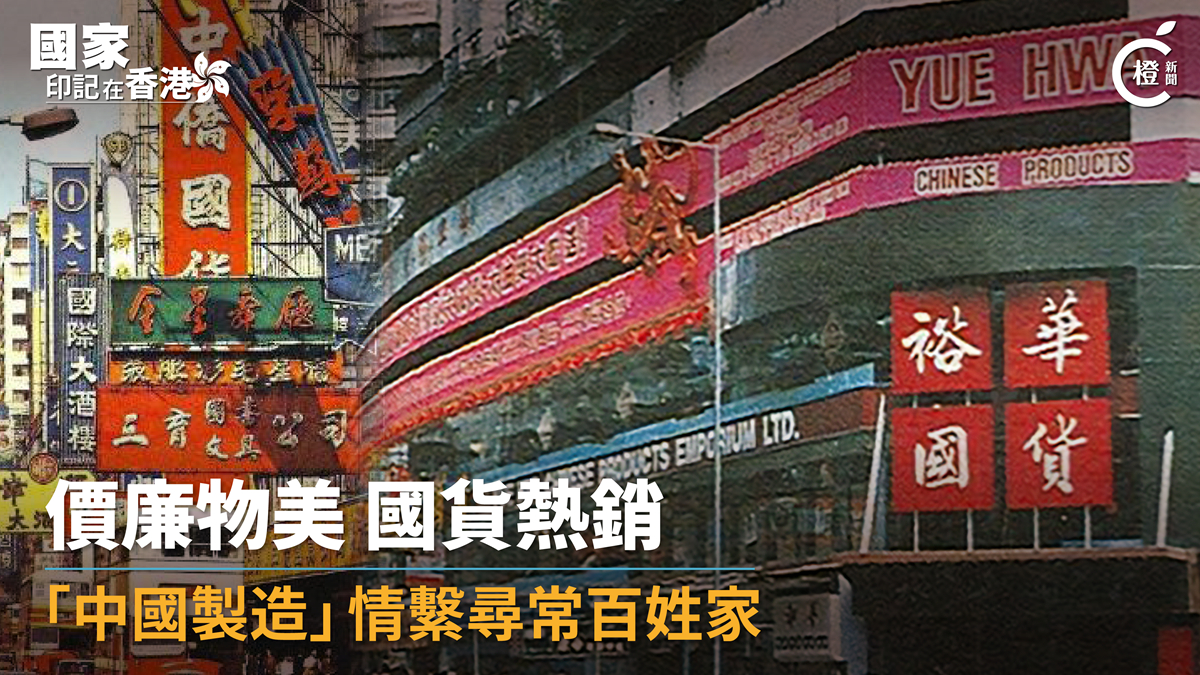國家印記 │ 國貨助力解決香港民生問題 「中國製造」情繫尋常百姓家