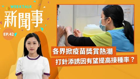 WeekTalk新聞事EP.42 | 各界掀疫苗獎賞熱潮 打針添誘因有望提高接種率?