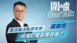 【圍爐Star Talk·馮煒光】警方執法有理有據 何來打壓新聞自由?