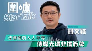 【圍爐Star Talk·甘文鋒】法律面前人人平等 傳媒光環非擋箭牌