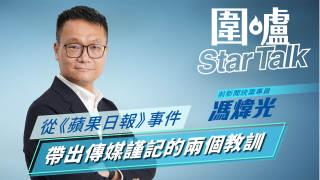 【圍爐Star-Talk·馮煒光】從《蘋果日報》事件帶出傳媒謹記的兩個教訓