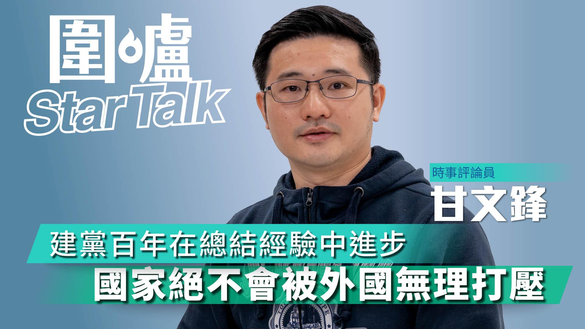【圍爐Star Talk·甘文鋒】 建黨百年在總結經驗中進步  國家絕不會被外國無理打壓