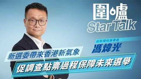 【圍爐Star-Talk·馮煒光】新選委帶來香港新氣象 促調查點票過程保障未來選舉