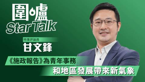 【圍爐Star-Talk·甘文鋒】《施政報告》為青年事務和地區發展帶來新氣象