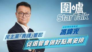 【圍爐Star Talk·馮煒光】民主黨「喪鐘」響起 促選管會做好點票安排