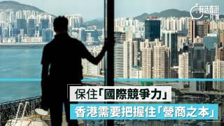【有話直說】保住「國際競爭力」 香港需要把握住「營商之本」